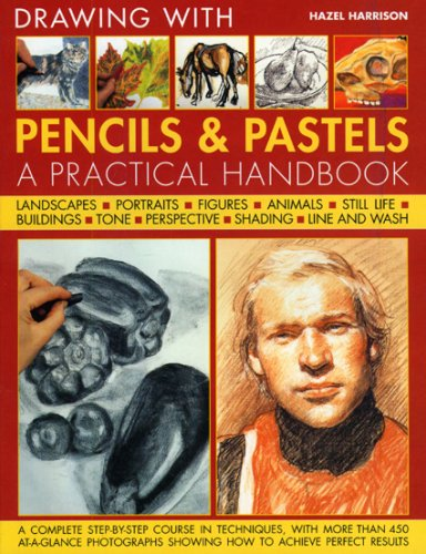 Drawing with Pencils and Pastels: A Practical Handbook - A Complete Step-by-step Course in Techniques, with More Than 450 At-a-glance Photographs Showing How to Achieve Perfect Results