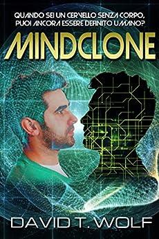 Mindclone - Quando sei un cervello senza corpo, puoi ancora essere definito umano? di [T. Wolf, David]