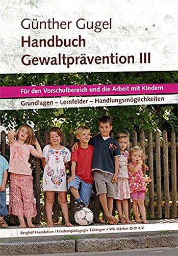 Handbuch Gewaltprävention III: Für den Vorschulbereich und die Arbeit mit Kindern.Für die Vorschule und die Arbeit mit Kindern. Grundlagen - Lernfelder - Handlungsmöglichkeiten
