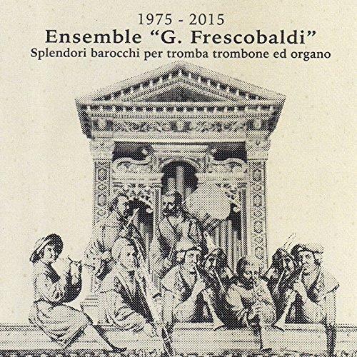 1975 - 2015 Ensemble Girolamo Frescobaldi: splendori barocchi per tromba, trombone ed organo