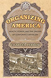 Organizing America - Wealth, Power, and the Origins of Corporate Capitalism