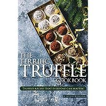 The Terrific Truffle Cookbook: Truffles recipes that everyone can master!