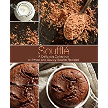 Souffle: A Delicious Collection of Sweet and Savory Souffle Recipes (English Edition)