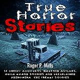 True Horror Stories: 14 Creepy Accounts: Haunted Asylums, Ouija Board Stories and Unexplained Phenomena