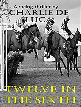 Twelve in the Sixth: A gripping racing thriller! by [de Luca, Charlie, [Ljava.lang.String;@2039658]