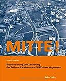 Mitte!: Modernisierung und Zerstörung des Berliner Stadtkerns von 1850 bis zur Gegenwart - Benedikt Goebel