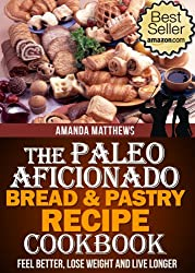The Paleo Aficionado Bread & Pastry Recipe Cookbook (The Paleo Diet Meal Recipe Cookbooks 10)