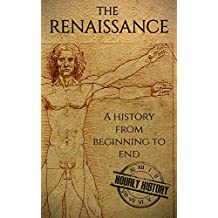 The Renaissance: A History From Beginning to End (Leonardo Da Vinci, Michelangelo, Theresa of Avila, William Shakespeare, Martin Luther, Johannes Gutenberg) (English Edition)