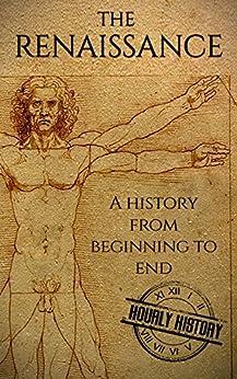 The Renaissance: A History From Beginning to End (Leonardo Da Vinci, Michelangelo, Theresa of Avila, William Shakespeare, Martin Luther, Johannes Gutenberg) by [History, Hourly]