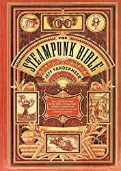 The Steampunk Bible: An Illustrated Guide to the World of Imaginary Airships, Corsets and Goggles, Mad Scientists, and Strange Literature by Jeff VanderMeer (2011-05-01)