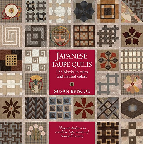 Japanese Taupe Quilts: 125 Blocks in Calm and Neutral Colors: Elegant Designs to Combine Into Works of Tranquil Beauty por Susan Briscoe