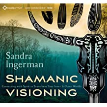Shamanic Visioning: Connecting with Spirit to Transform Your Inner and Outer Worlds