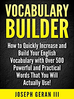 Vocabulary Builder: How to Quickly Increase and Build Your English Vocabulary with Over 500 Powerful and Practical Words That You Will Actually Use! (English Edition) par [Geran III, Joseph]