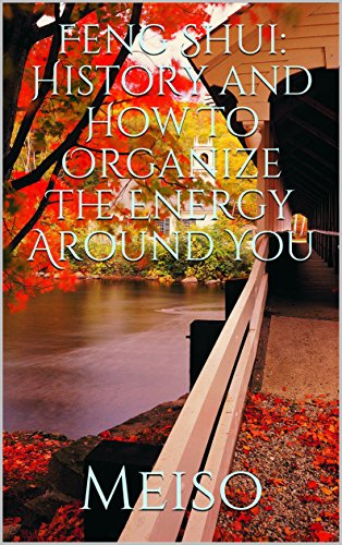 Feng Shui: History and How To Organize The Energy Around You (Easy Fun Positive Vibes Explore Energy Zen Meditation Clean Organized Happiness Life Change ... Space Comfortable Guide) (English Edition)