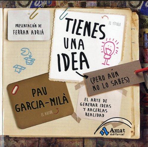 Tienes una idea (pero aún no lo sabes): El arte de generar ideas y hacerlas realidad por Pau Garcia-Mila Pujol