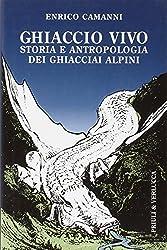 Ghiaccio vivo. Storia e antropologia dei ghiacciai alpini