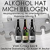 Alkohol Hat Mich Belogen [Alcohol Has Lied to Me (Session 3)]: Neuprogrammierung des Unterbewusstseins Hypnose - Sitzung 3