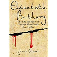 Elizabeth Bathory:  Life and Legacy of Histories Most Prolific Female Serial Killer (Vampire, Serial Killers, Female Killers, True Vampires) (English Edition)