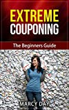 Extreme Couponing - The Beginners Guide (Save Money Today Series Book 4) (English Edition)