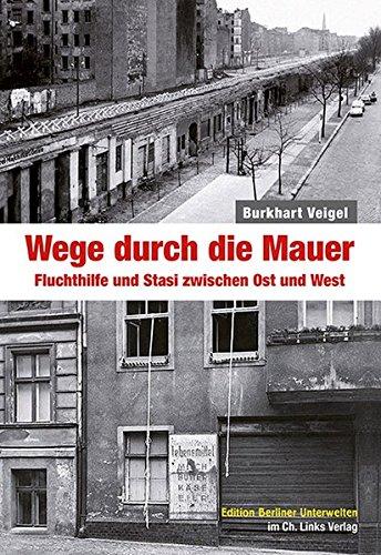 Wege durch die Mauer: Fluchthilfe und Stasi zwischen Ost und West (Edition Berliner Unterwelten im Ch. Links Verlag!)