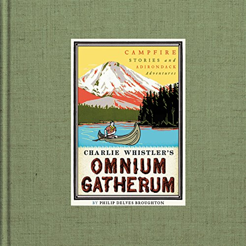 Charlie Whistler's Omnium Gatherum: Campfire Stories and Adirondack Adventures Philip Delves-broughton