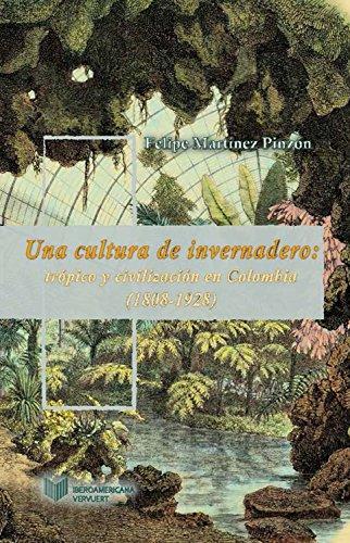 Una cultura de invernadero: Trópico y civilización en Colombia (1808-1928) (Juego de dados. Latinoamérica y su cultura en el XIX nº 6)