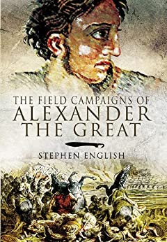 The Field Campaigns of Alexander the Great by [English, Stephen]