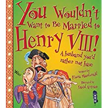 Macdonald, F: You Wouldn't Want To Be Married To Henry VIII!