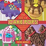 The Art of Cake Pops: 75 Dangerously Delicious Designs by Noel Muniz (2013-05-22)