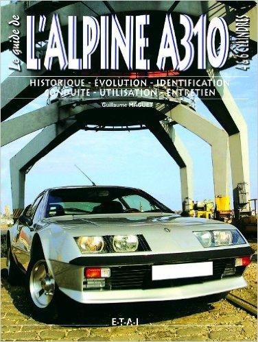 Le guide de l'Alpine A310 4 & 6 cylindres : Historique, évolution, identification, conduite, utilisation, entretien de Guillaume Maguet ( 2 juin 2005 )
