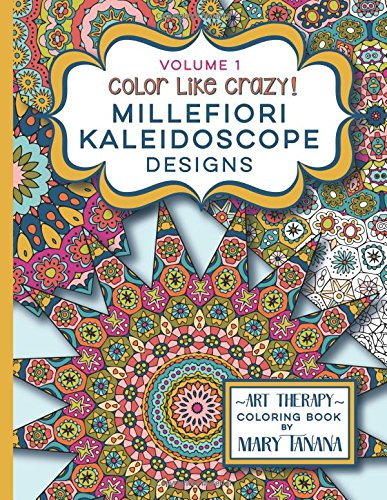 Color Like Crazy Millefiori Kaleidoscope Designs Volume 1: A fabulous coloring book full of detailed pages to keep you busy and focused for hours. (Groovity Coloring Book Series)