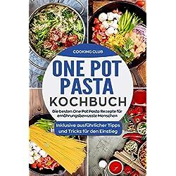 One Pot Pasta Kochbuch: Die besten One Pot Pasta Rezepte für ernährungsbewusste Menschen. Inklusive ausführlicher Tipps und Tricks für den Einstieg.