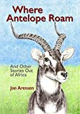 Where Antelope Roam: And Other Stories Out of Africa