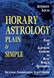 Horary Astrology: Plain & Simple: Fast & Accurate Answers to Real World Questions: Plain and Simple - Fast and Accurate Answers to Real World Questions