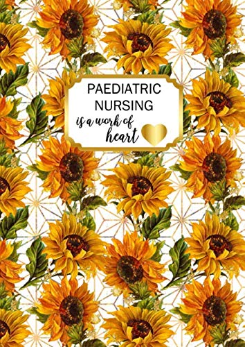 Paediatric Nursing is a Work of Heart: A4 Childrens Nurse Gift Notebook Sunflowers Design Cover Blank Lined Interior