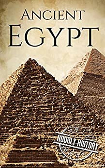 Ancient Egypt: A History From Beginning to End (Ancient Civilizations Book 2) by [History, Hourly]