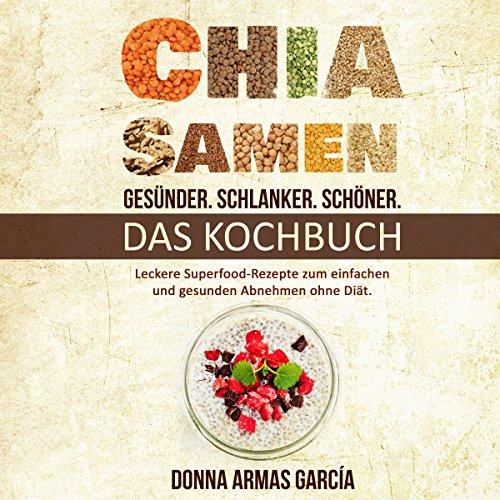 Chia Samen: Gesünder. Schlanker. Schöner.: Das Kochbuch: Leckere Superfood-Rezepte zum einfachen und gesunden Abnehmen ohne Diät