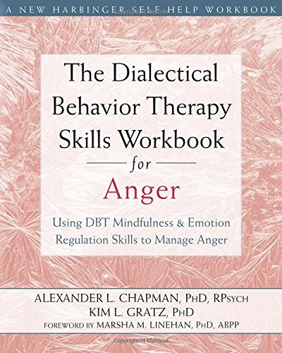 The Dialectical Behavior Therapy Skills Workbook for Anger: Using DBT Mindfulness and Emotion Regulation Skills to Manage Anger (New Harbinger Self-Help Workbooks)