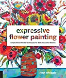 Expressive Flower Painting: Simple Mixed Media Techniques for Bold Beautiful Blooms by Lynn Whipple