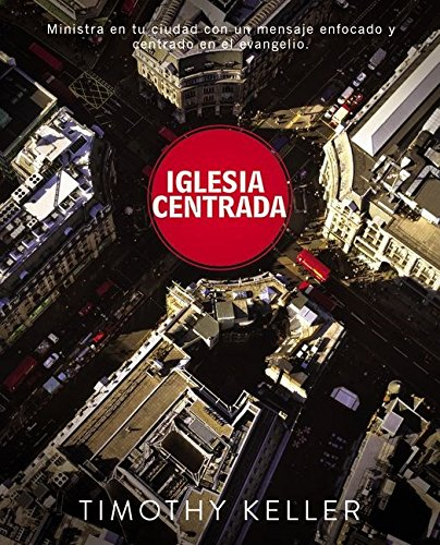 Iglesia Centrada / Center Church: Como ejercer un ministerio equilibrado y centrado en el evangelio en su ciudad / Doing Balanced, Gospel-Centered Ministry in Your City