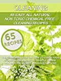 Cleaning: 65 Easy All Natural Non Toxic Chemical-Free Cleaning Recipes: The Complete Guide On How To Clean Your House Using Safe Eco-Friendly, Green All Natural Money - Saving Solutions