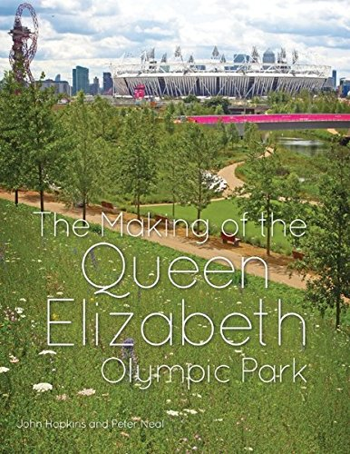 The making of the Queen Elizabeth Olympic Park / John Hopkins and Peter Neal | Hopkins, John C.