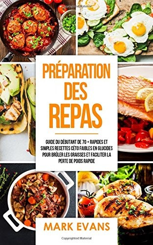 Préparation des repas: Guide du débutant de 70 + rapides et simples recettes céto faibles en glucides pour brûler les graisses et faciliter la perte de poids rapide (Meal Prep Livre en Français) par Mark Evans