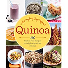 Quinoa: The Everyday Superfood: 150 Gluten-Free Recipes to Delight Every Kind of Eater