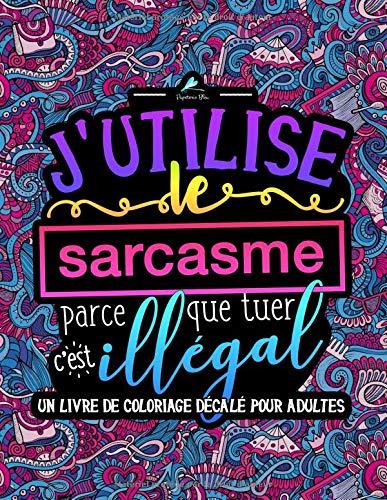 J'utilise le sarcasme parce que tuer c'est illégal : Un livre de coloriage décalé pour adultes par Papeterie Bleu
