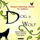 DOG AND WOLF - BASQUE MYTHOLOGY FOR KIDS (STORIES OF BASQUE MYTHOLOGY FOR KIDS - A COMPILATION OF CLASSIC STORIES Book 1) (English Edition)