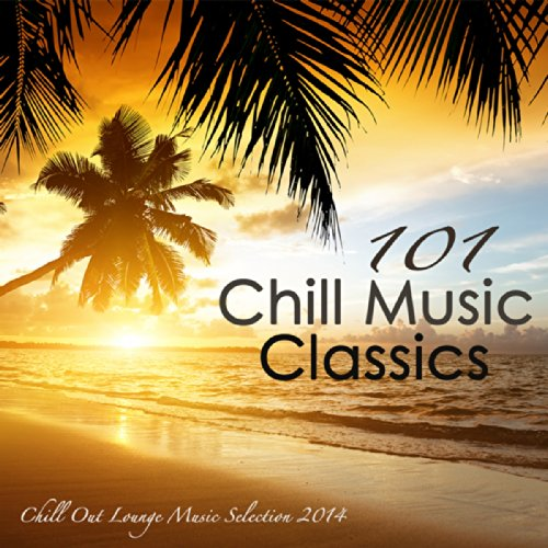 101 Chill Music Classics - Sex Smooth Oriental Chill Out Lounge Music Selection 2014 Summer Edition (Chill-out Musik)