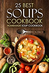 25 Best Soups Cookbook - Homemade Soup Cookbook: Best Soup Recipes to Make and Enjoy (English Edition)