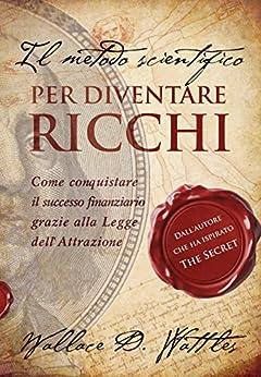 """Il metodo scientifico per diventare ricchi (Il libro che ha ispirato """"The Secret"""") di [Wallace D. Wattles, Carmen Margherita Di Giglio]"""