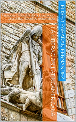 LA LIBERACION LATINOAMERICANA: Teología y Filosofía de la Liberación. Una crítica filosófico materialista